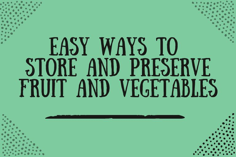 Easy ways to store and preserve fruit and vegetables